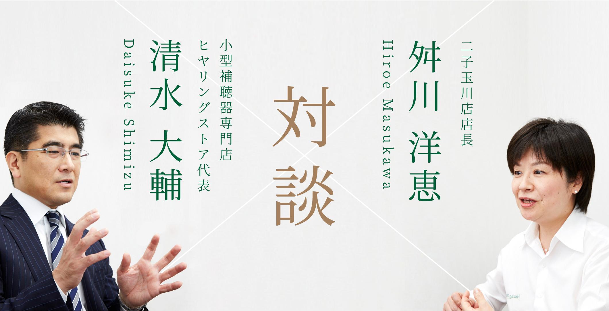 二子玉川店店長 舛川 洋恵&小型補聴器専門店ヒヤリングストア代表 清水 大輔 対談